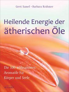 Heilende Energie der aetherischen Oele von Gerti Samel