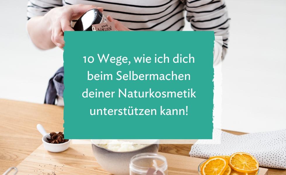 10 Wege, wie ich dich beim Selbermachen deiner Naturkosmetik unterstützen kann